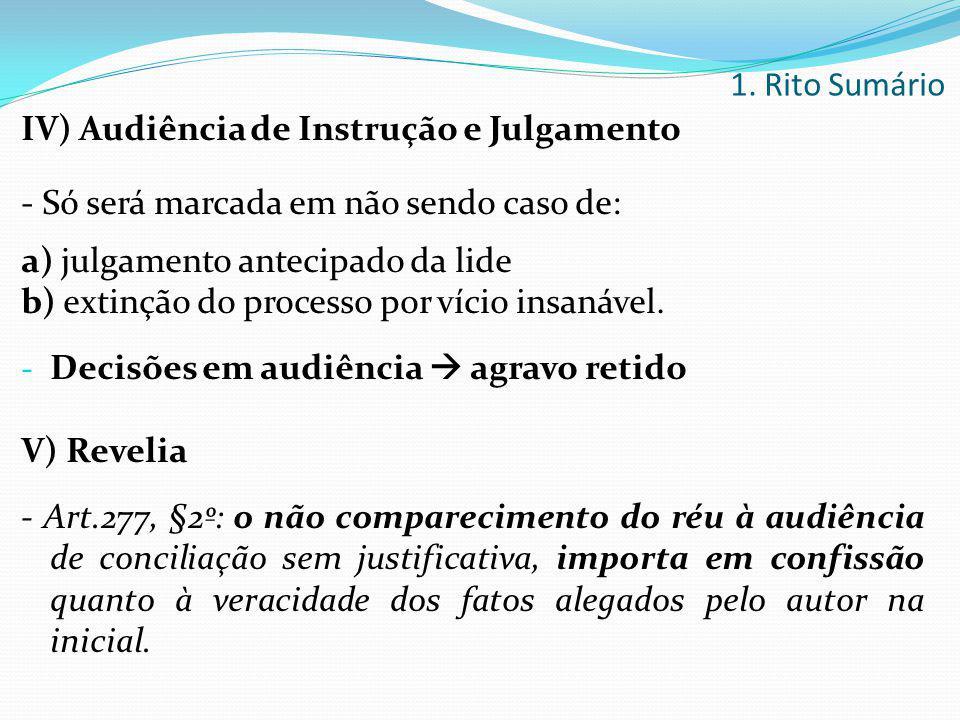 IV) Audiência de Instrução e Julgamento - Só será marcada em não sendo caso de: a) julgamento antecipado da lide b) extinção do processo por vício ins