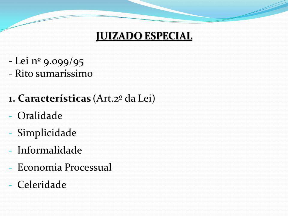 JUIZADO ESPECIAL - Lei nº 9.099/95 - Rito sumaríssimo 1. Características (Art.2º da Lei) - Oralidade - Simplicidade - Informalidade - Economia Process