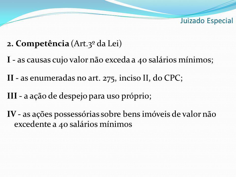 Juizado Especial 2. Competência (Art.3º da Lei) I - as causas cujo valor não exceda a 40 salários mínimos; II - as enumeradas no art. 275, inciso II,