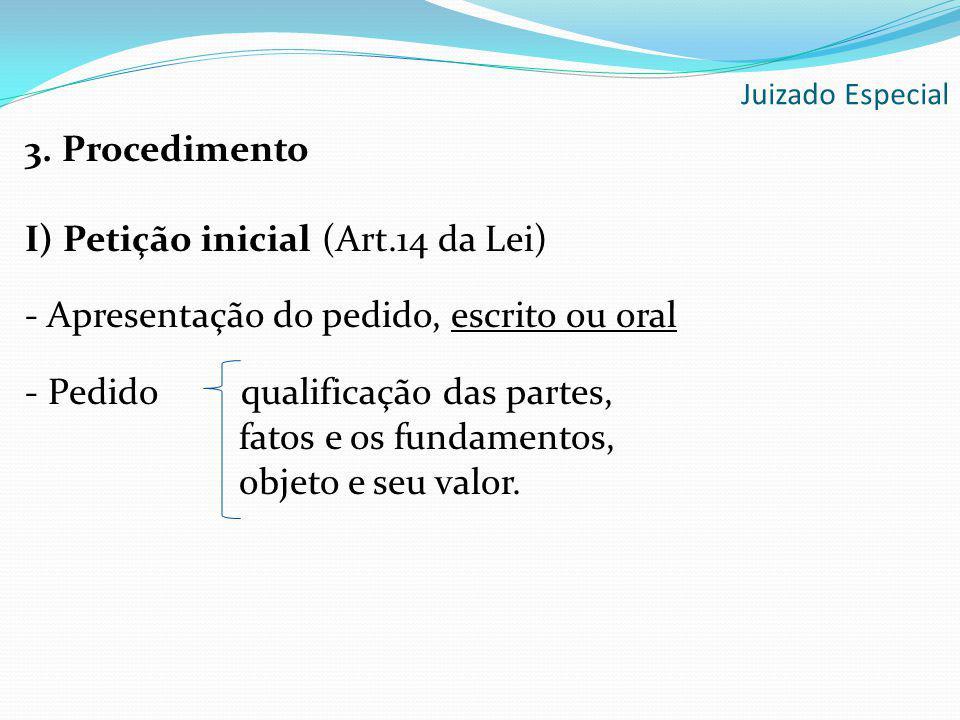 3. Procedimento I) Petição inicial (Art.14 da Lei) - Apresentação do pedido, escrito ou oral - Pedido qualificação das partes, fatos e os fundamentos,