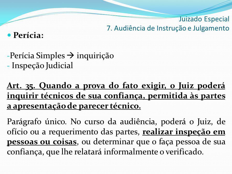 Perícia: - Perícia Simples  inquirição - Inspeção Judicial Art. 35. Quando a prova do fato exigir, o Juiz poderá inquirir técnicos de sua confiança,