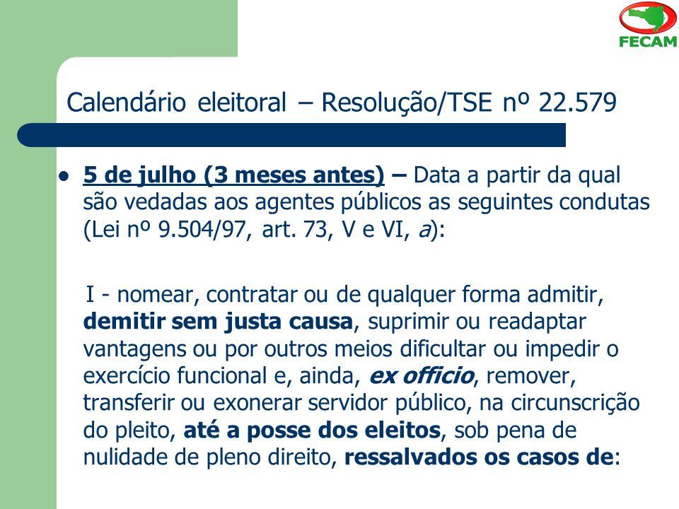 Calendário eleitoral – Resolução/TSE nº 22.579 5 de julho (3 meses antes) – Data a partir da qual são vedadas aos agentes públicos as seguintes condut