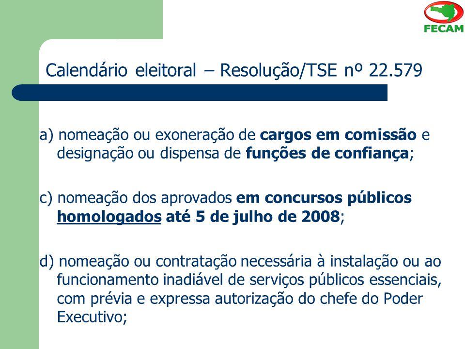 Calendário eleitoral – Resolução/TSE nº 22.579 a) nomeação ou exoneração de cargos em comissão e designação ou dispensa de funções de confiança; c) no