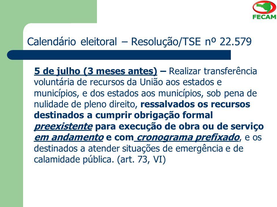 Calendário eleitoral – Resolução/TSE nº 22.579 5 de julho (3 meses antes) – Realizar transferência voluntária de recursos da União aos estados e munic