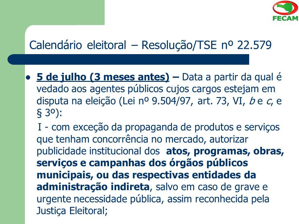 Calendário eleitoral – Resolução/TSE nº 22.579 5 de julho (3 meses antes) – Data a partir da qual é vedado aos agentes públicos cujos cargos estejam e