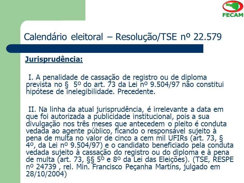 Calendário eleitoral – Resolução/TSE nº 22.579 Jurisprudência: I. A penalidade de cassação de registro ou de diploma prevista no § 5º do art. 73 da Le