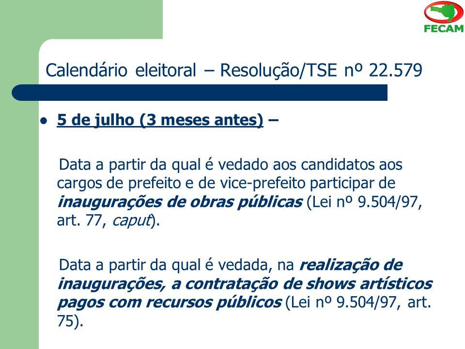 Calendário eleitoral – Resolução/TSE nº 22.579 5 de julho (3 meses antes) – Data a partir da qual é vedado aos candidatos aos cargos de prefeito e de
