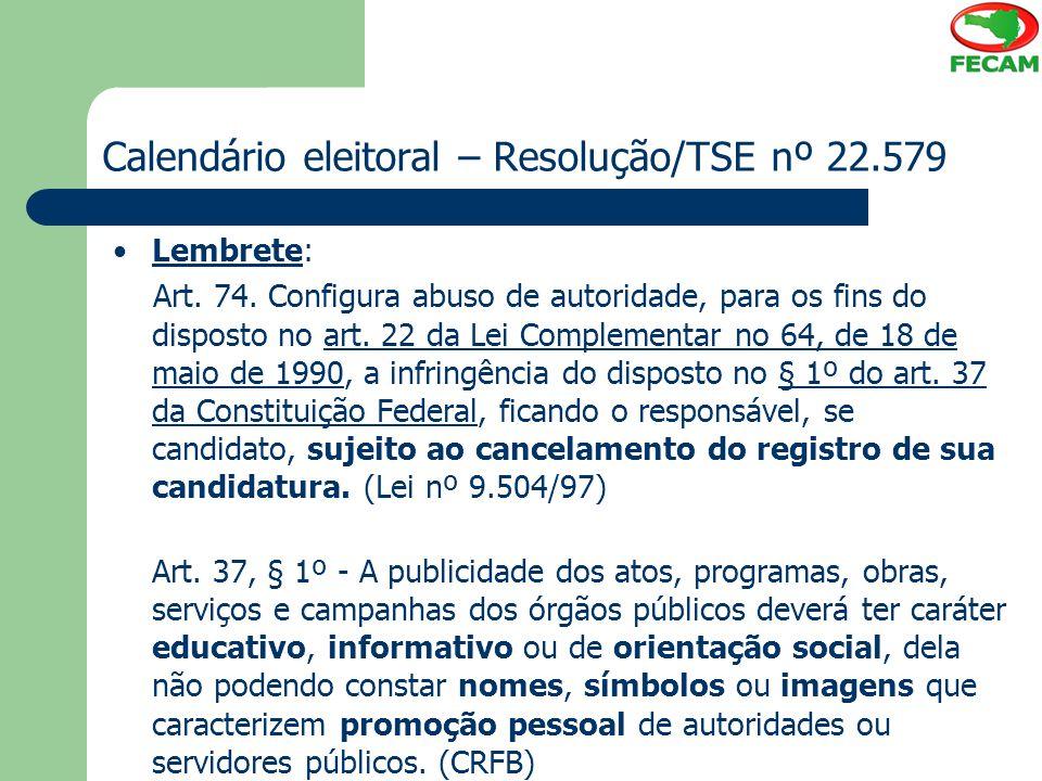 Calendário eleitoral – Resolução/TSE nº 22.579 Lembrete: Art. 74. Configura abuso de autoridade, para os fins do disposto no art. 22 da Lei Complement
