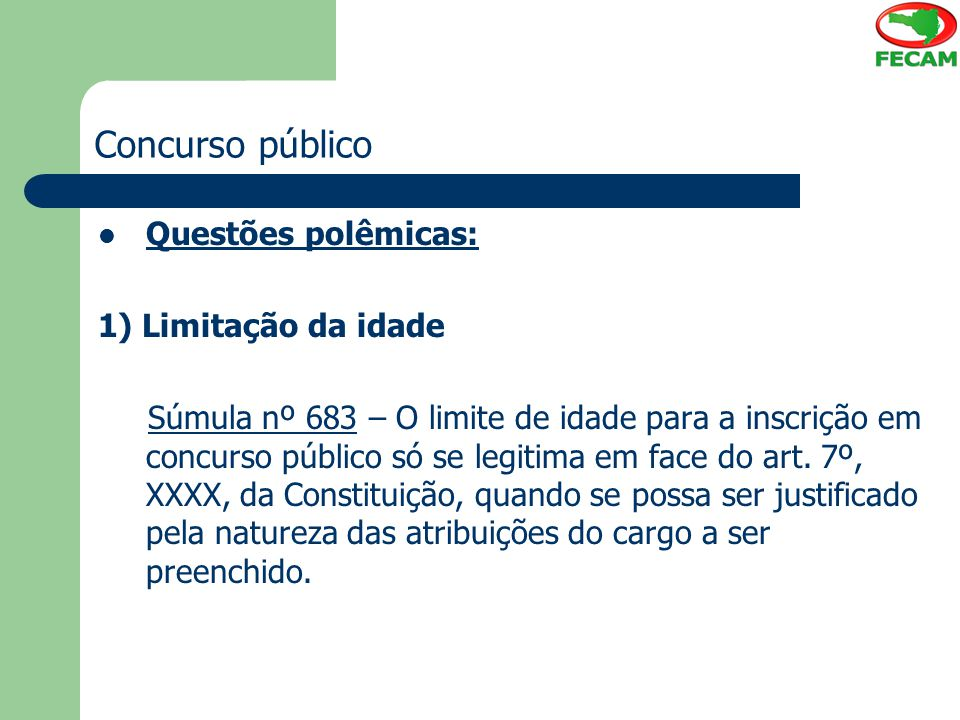 Concurso público Questões polêmicas: 1) Limitação da idade Súmula nº 683 – O limite de idade para a inscrição em concurso público só se legitima em fa