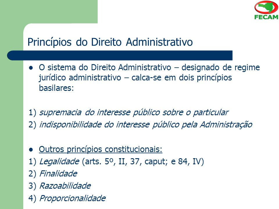 Princípios do Direito Administrativo O sistema do Direito Administrativo – designado de regime jurídico administrativo – calca-se em dois princípios b