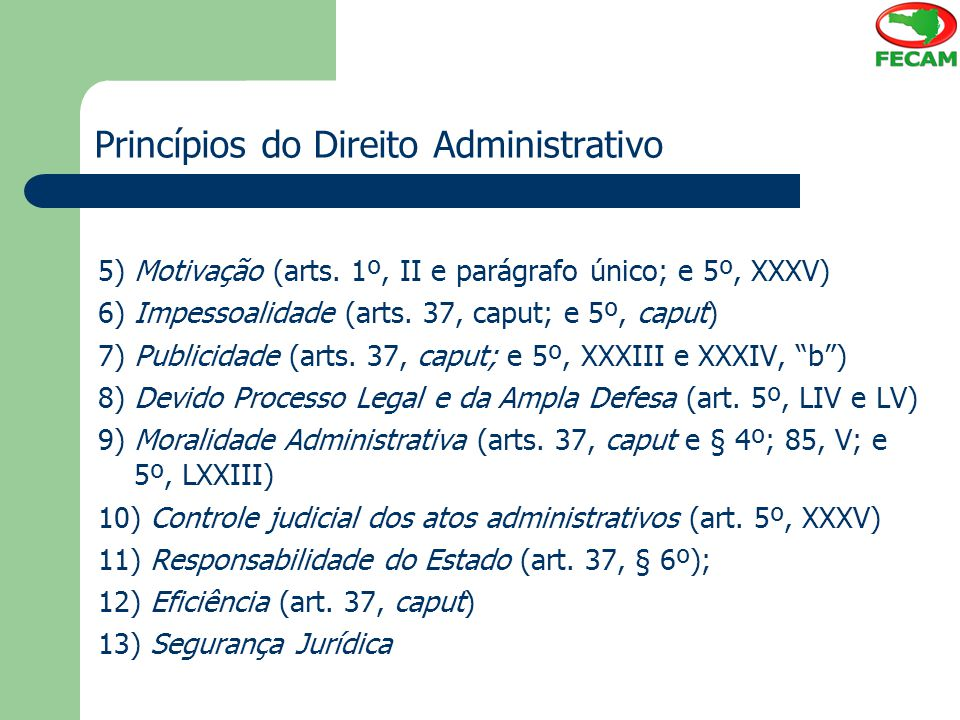 Princípios do Direito Administrativo 5) Motivação (arts. 1º, II e parágrafo único; e 5º, XXXV) 6) Impessoalidade (arts. 37, caput; e 5º, caput) 7) Pub