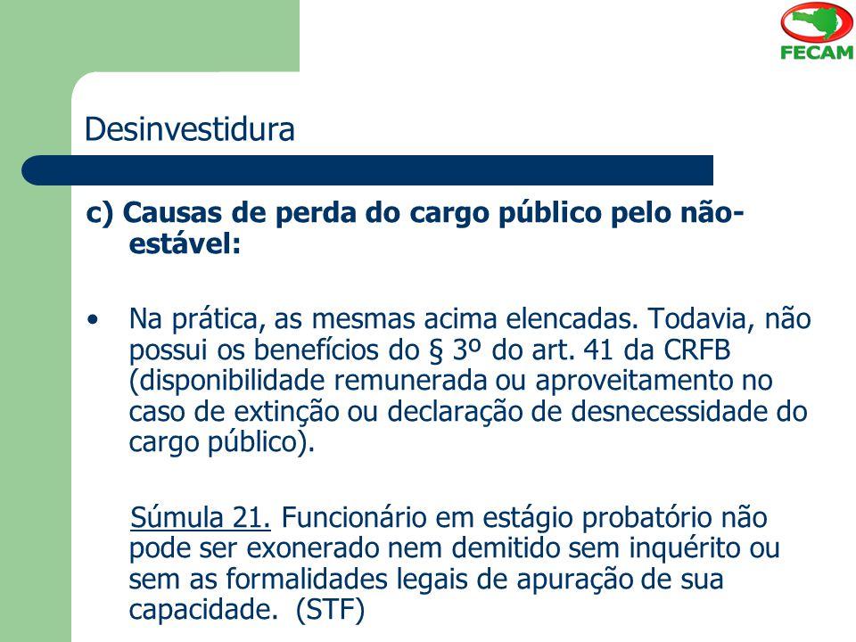 Desinvestidura c) Causas de perda do cargo público pelo não- estável: Na prática, as mesmas acima elencadas. Todavia, não possui os benefícios do § 3º