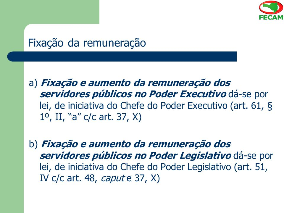 Fixação da remuneração a) Fixação e aumento da remuneração dos servidores públicos no Poder Executivo dá-se por lei, de iniciativa do Chefe do Poder E