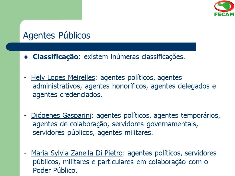 Agentes Públicos Classificação: existem inúmeras classificações. - Hely Lopes Meirelles: agentes políticos, agentes administrativos, agentes honorífic