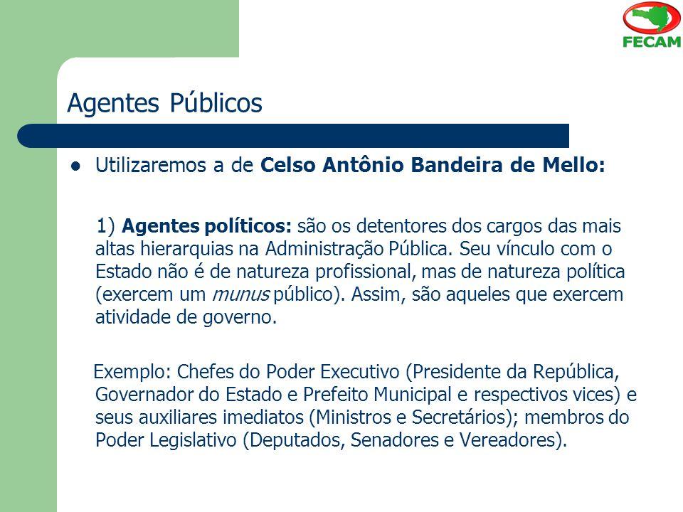 Agentes Públicos Utilizaremos a de Celso Antônio Bandeira de Mello: 1) Agentes políticos: são os detentores dos cargos das mais altas hierarquias na A