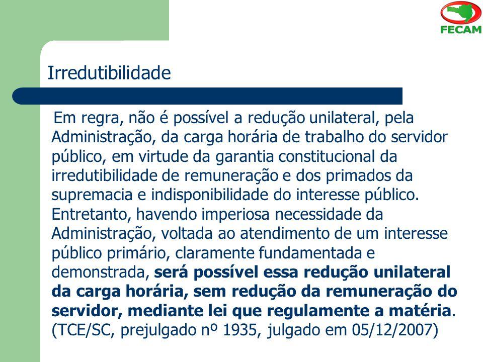 Irredutibilidade Em regra, não é possível a redução unilateral, pela Administração, da carga horária de trabalho do servidor público, em virtude da ga
