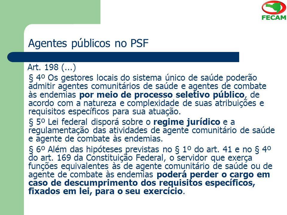 Agentes públicos no PSF Art. 198 (...) § 4º Os gestores locais do sistema único de saúde poderão admitir agentes comunitários de saúde e agentes de co