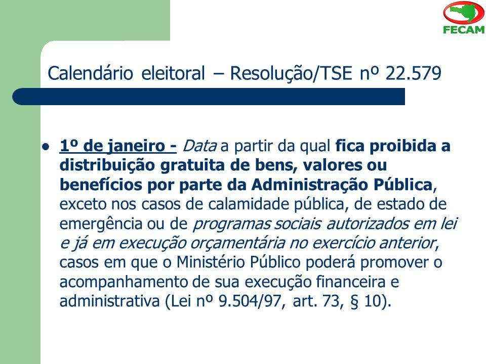 Calendário eleitoral – Resolução/TSE nº 22.579 1º de janeiro - Data a partir da qual fica proibida a distribuição gratuita de bens, valores ou benefíc