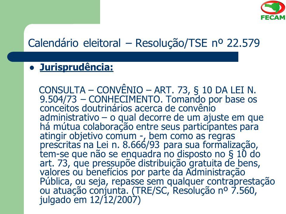 Calendário eleitoral – Resolução/TSE nº 22.579 Jurisprudência: CONSULTA – CONVÊNIO – ART. 73, § 10 DA LEI N. 9.504/73 – CONHECIMENTO. Tomando por base