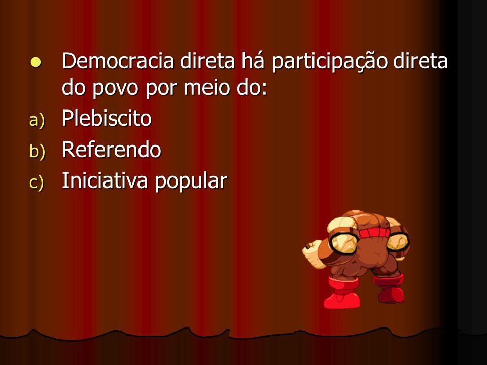 Democracia direta há participação direta do povo por meio do: Democracia direta há participação direta do povo por meio do: a) Plebiscito b) Referendo