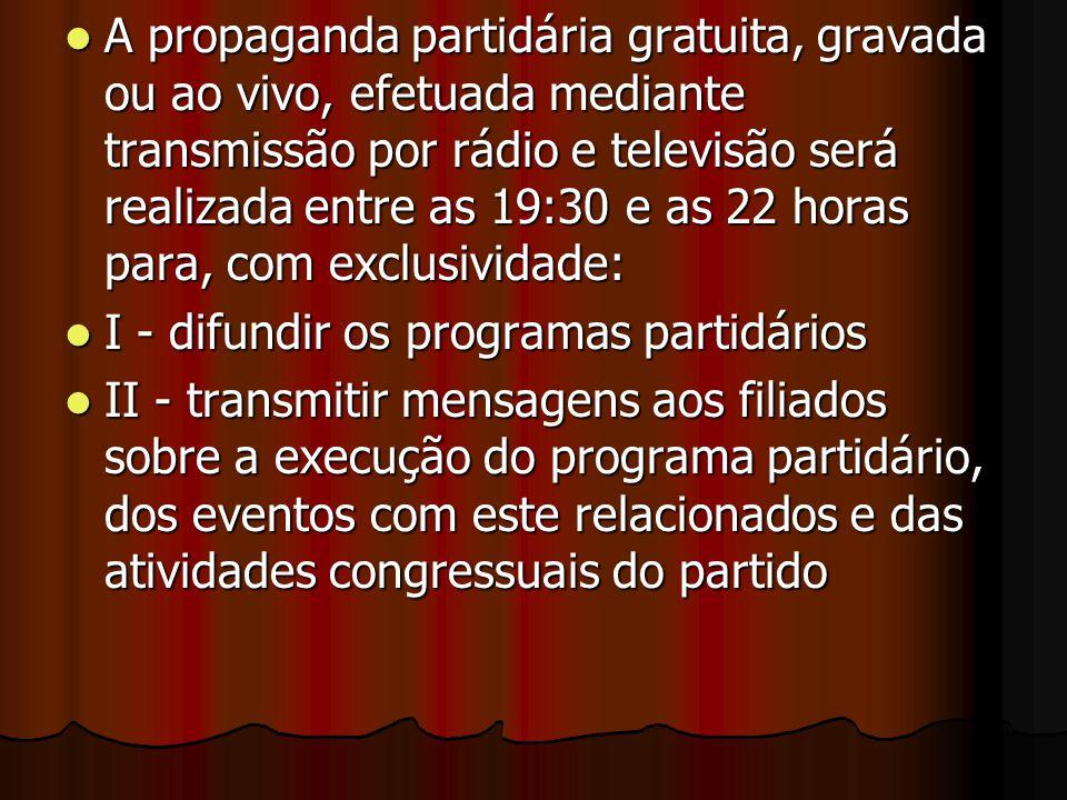 A propaganda partidária gratuita, gravada ou ao vivo, efetuada mediante transmissão por rádio e televisão será realizada entre as 19:30 e as 22 horas