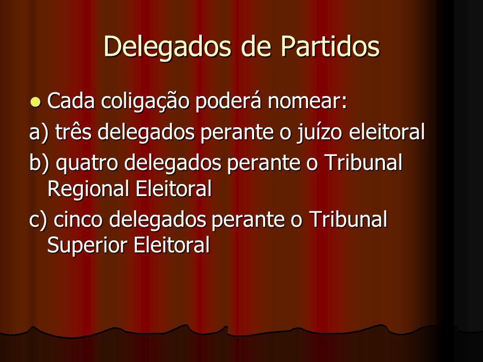 Delegados de Partidos Cada coligação poderá nomear: Cada coligação poderá nomear: a) três delegados perante o juízo eleitoral b) quatro delegados pera
