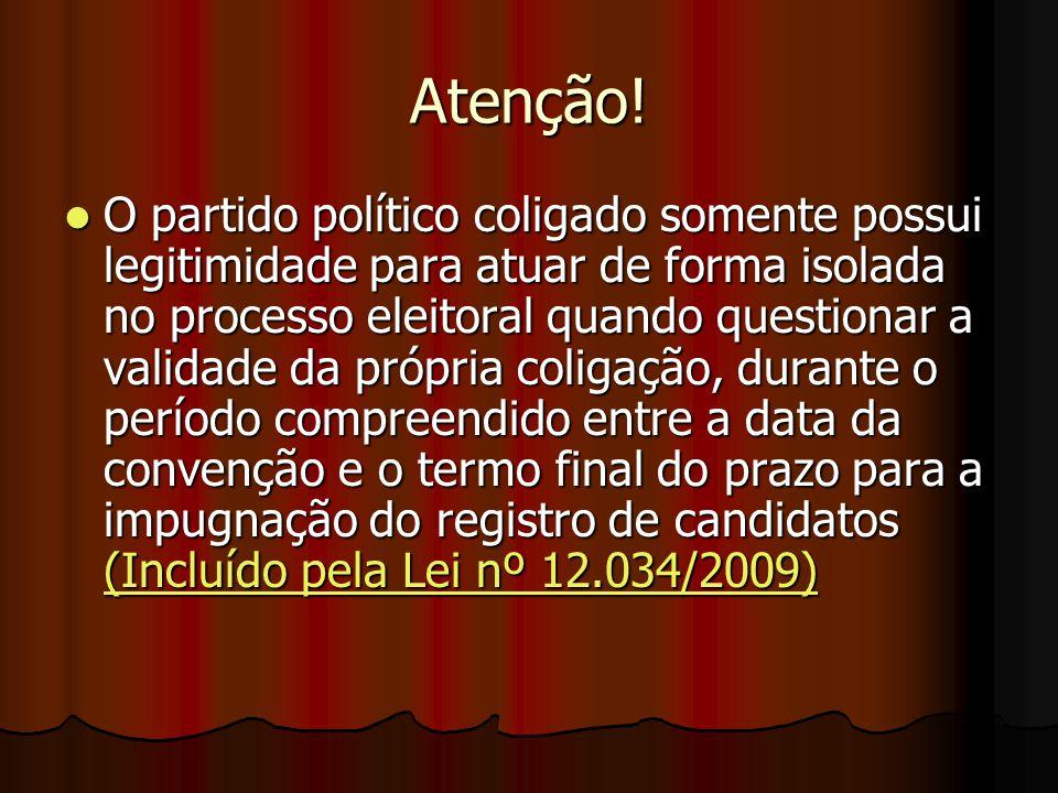 Atenção! O partido político coligado somente possui legitimidade para atuar de forma isolada no processo eleitoral quando questionar a validade da pró