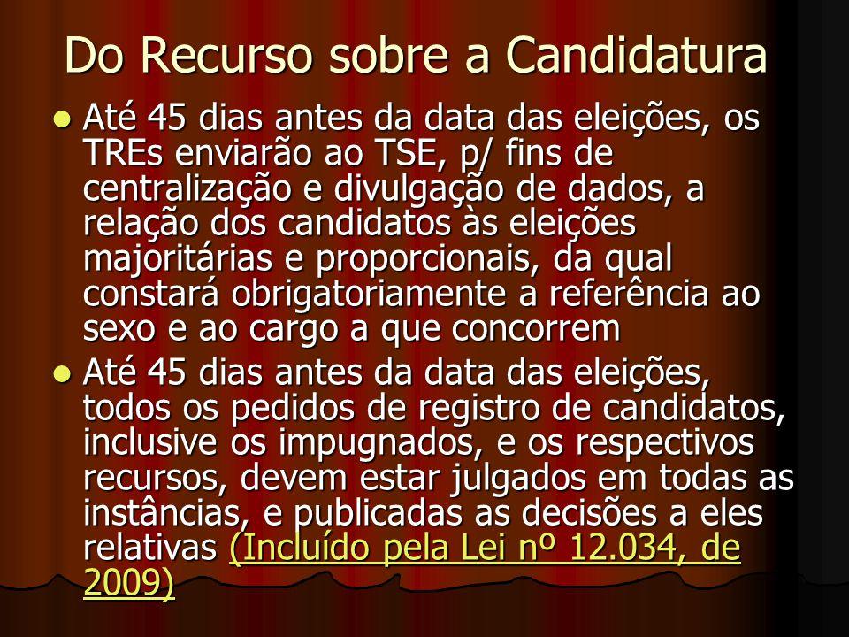 Do Recurso sobre a Candidatura Até 45 dias antes da data das eleições, os TREs enviarão ao TSE, p/ fins de centralização e divulgação de dados, a rela