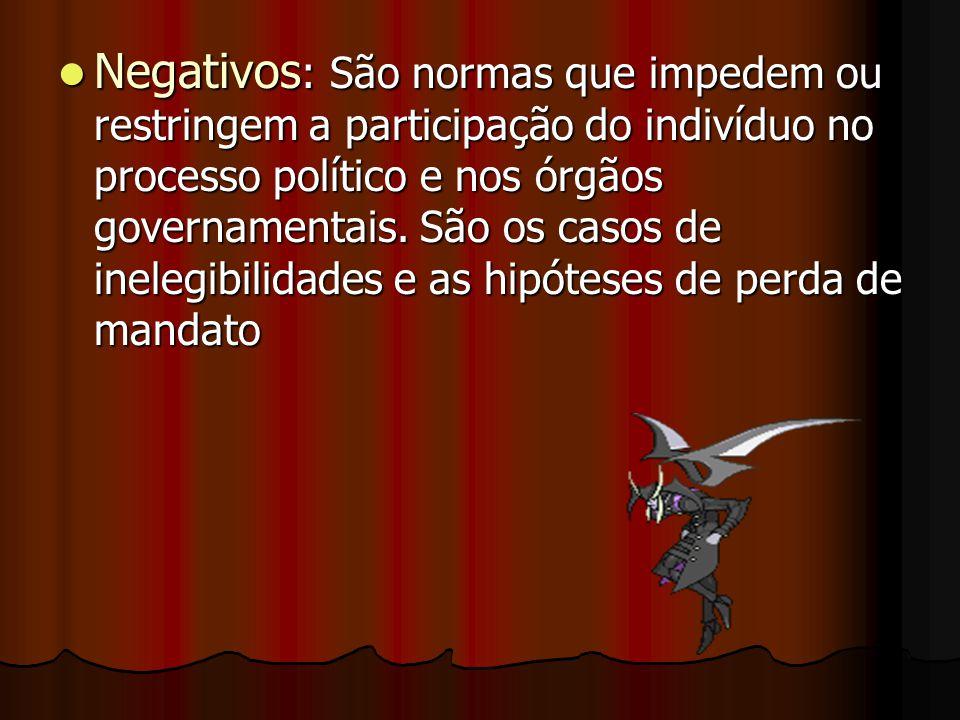 Negativos : São normas que impedem ou restringem a participação do indivíduo no processo político e nos órgãos governamentais. São os casos de inelegi