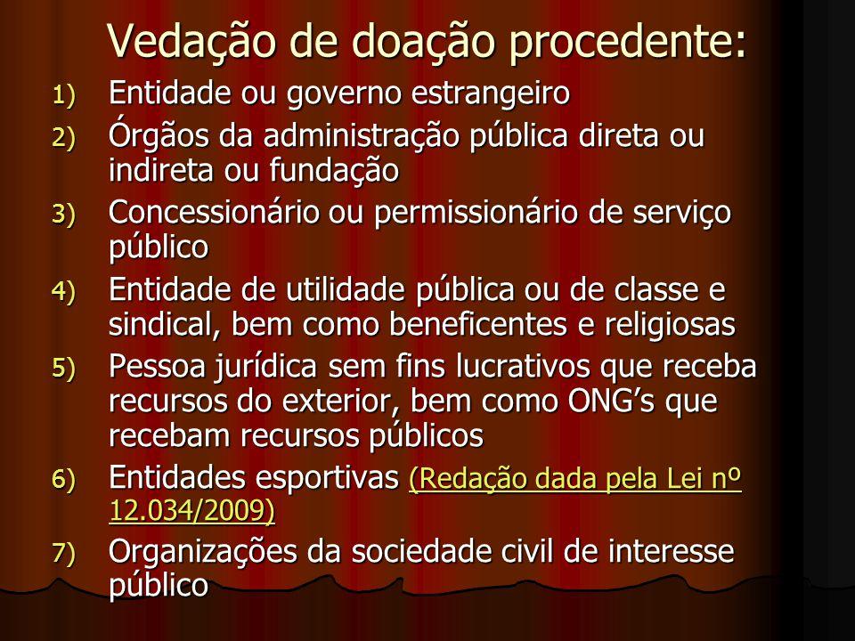 Vedação de doação procedente: 1) Entidade ou governo estrangeiro 2) Órgãos da administração pública direta ou indireta ou fundação 3) Concessionário o