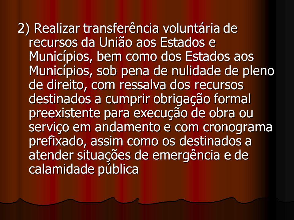2) Realizar transferência voluntária de recursos da União aos Estados e Municípios, bem como dos Estados aos Municípios, sob pena de nulidade de pleno