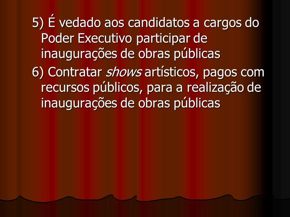 5) É vedado aos candidatos a cargos do Poder Executivo participar de inaugurações de obras públicas 6) Contratar shows artísticos, pagos com recursos
