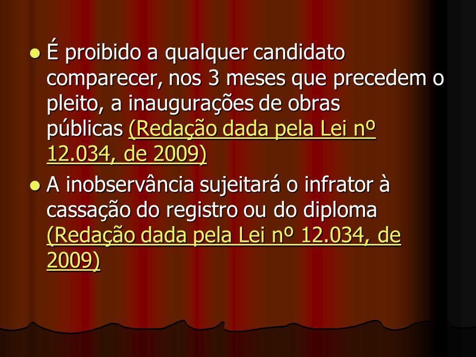 É proibido a qualquer candidato comparecer, nos 3 meses que precedem o pleito, a inaugurações de obras públicas (Redação dada pela Lei nº 12.034, de 2