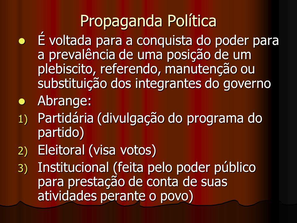 Propaganda Política É voltada para a conquista do poder para a prevalência de uma posição de um plebiscito, referendo, manutenção ou substituição dos