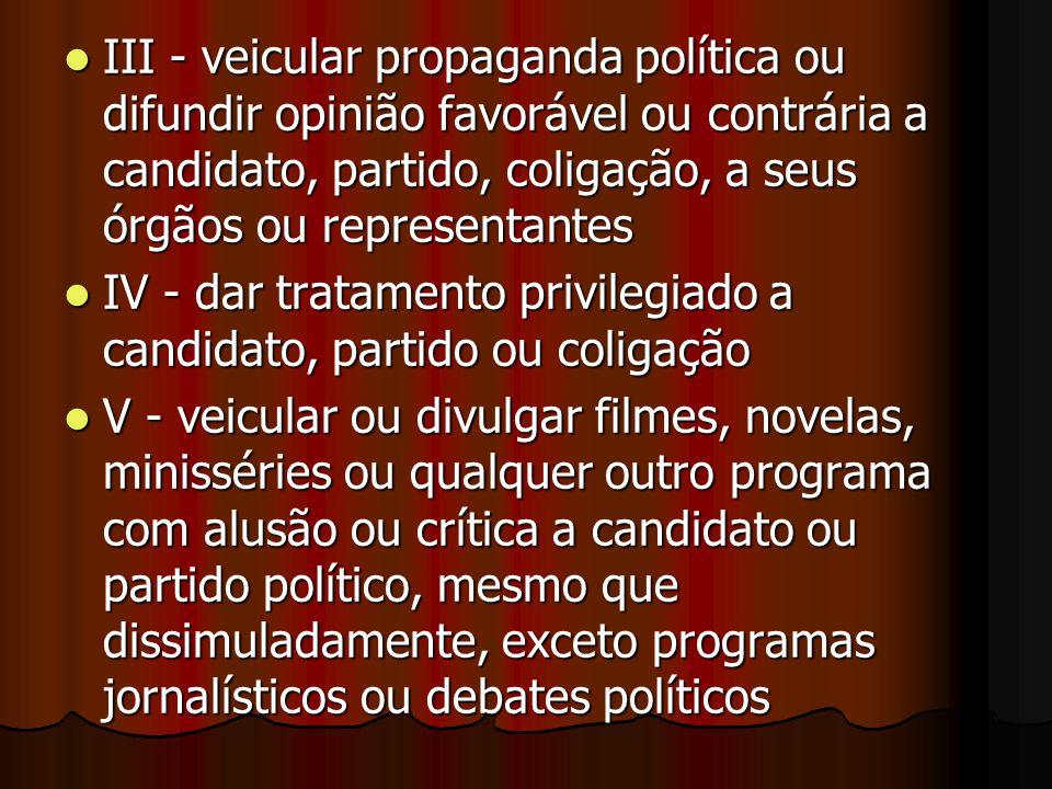 III - veicular propaganda política ou difundir opinião favorável ou contrária a candidato, partido, coligação, a seus órgãos ou representantes III - v