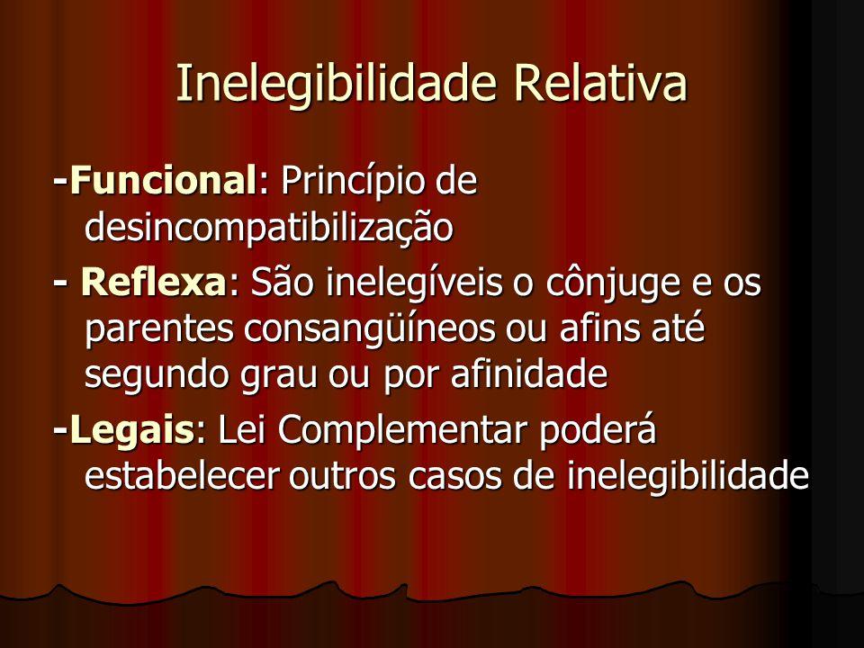 Inelegibilidade Relativa -Funcional: Princípio de desincompatibilização - Reflexa: São inelegíveis o cônjuge e os parentes consangüíneos ou afins até