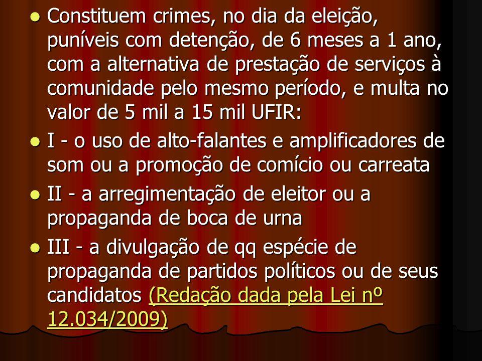 Constituem crimes, no dia da eleição, puníveis com detenção, de 6 meses a 1 ano, com a alternativa de prestação de serviços à comunidade pelo mesmo pe