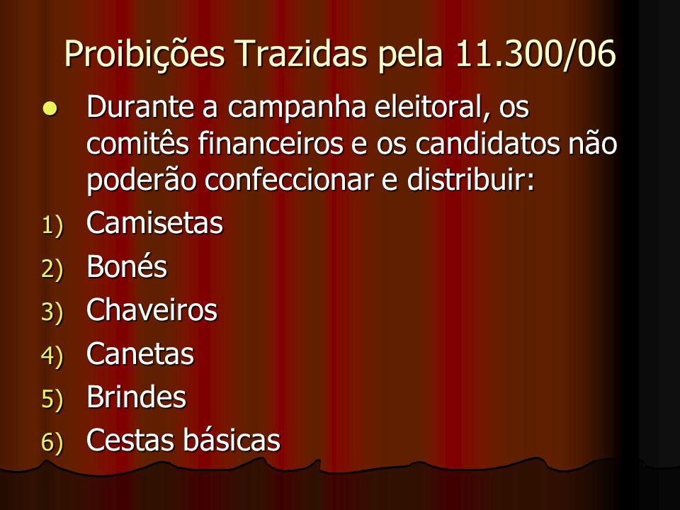 Proibições Trazidas pela 11.300/06 Durante a campanha eleitoral, os comitês financeiros e os candidatos não poderão confeccionar e distribuir: Durante