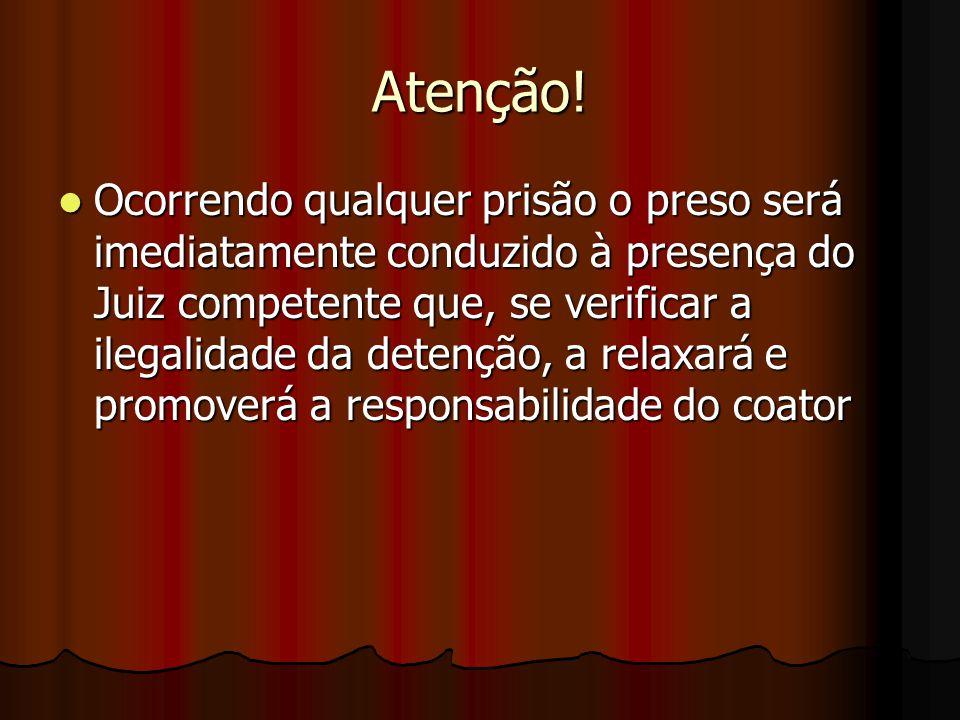 Atenção! Ocorrendo qualquer prisão o preso será imediatamente conduzido à presença do Juiz competente que, se verificar a ilegalidade da detenção, a r