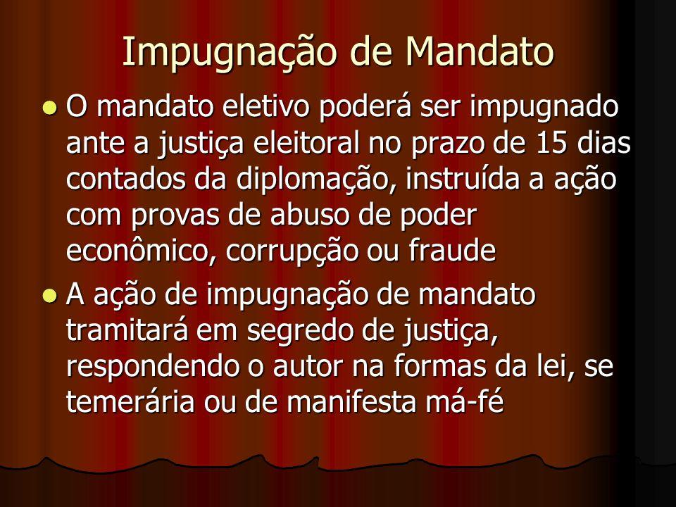 Impugnação de Mandato O mandato eletivo poderá ser impugnado ante a justiça eleitoral no prazo de 15 dias contados da diplomação, instruída a ação com