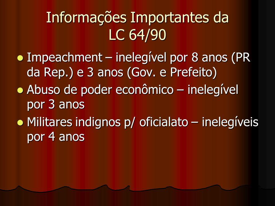 Informações Importantes da LC 64/90 Impeachment – inelegível por 8 anos (PR da Rep.) e 3 anos (Gov. e Prefeito) Impeachment – inelegível por 8 anos (P
