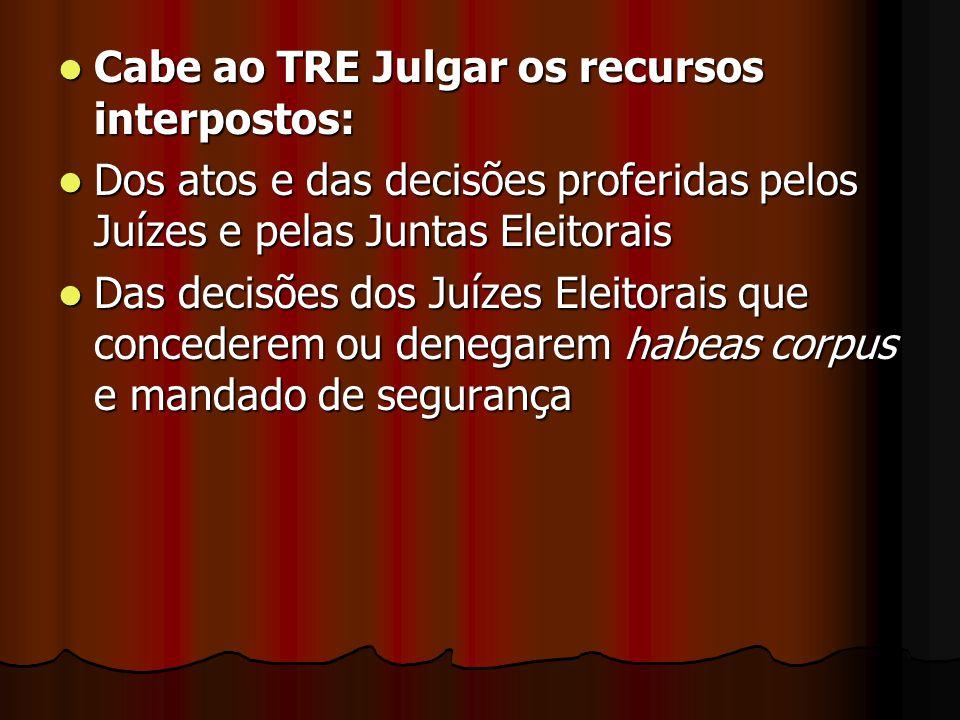 Cabe ao TRE Julgar os recursos interpostos: Cabe ao TRE Julgar os recursos interpostos: Dos atos e das decisões proferidas pelos Juízes e pelas Juntas