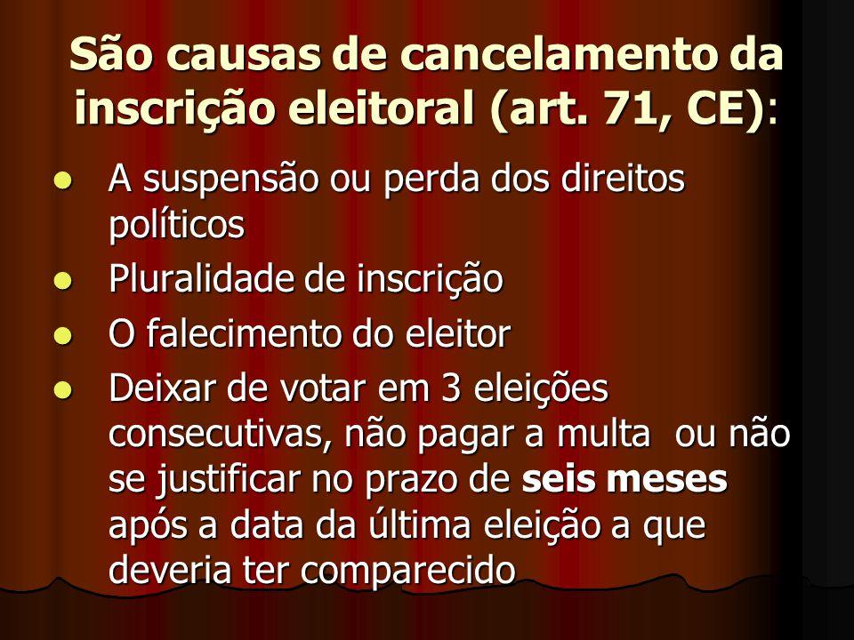 São causas de cancelamento da inscrição eleitoral (art. 71, CE): A suspensão ou perda dos direitos políticos A suspensão ou perda dos direitos polític