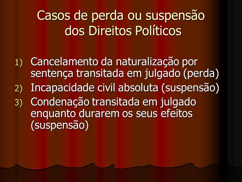 Casos de perda ou suspensão dos Direitos Políticos 1) Cancelamento da naturalização por sentença transitada em julgado (perda) 2) Incapacidade civil a