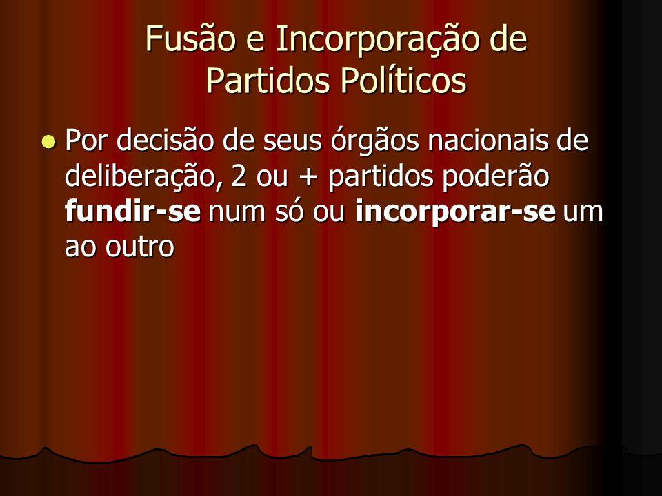 Fusão e Incorporação de Partidos Políticos Por decisão de seus órgãos nacionais de deliberação, 2 ou + partidos poderão fundir-se num só ou incorporar
