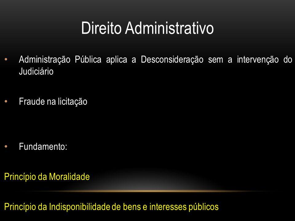 Direito Administrativo Administração Pública aplica a Desconsideração sem a intervenção do Judiciário Fraude na licitação Fundamento: Princípio da Moralidade Princípio da Indisponibilidade de bens e interesses públicos