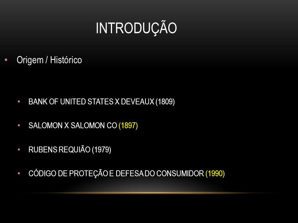 INTRODUÇÃO Origem / Histórico BANK OF UNITED STATES X DEVEAUX (1809)  SALOMON X SALOMON CO (1897)  RUBENS REQUIÃO (1979) CÓDIGO DE PROTEÇÃO E DEFESA DO CONSUMIDOR (1990)