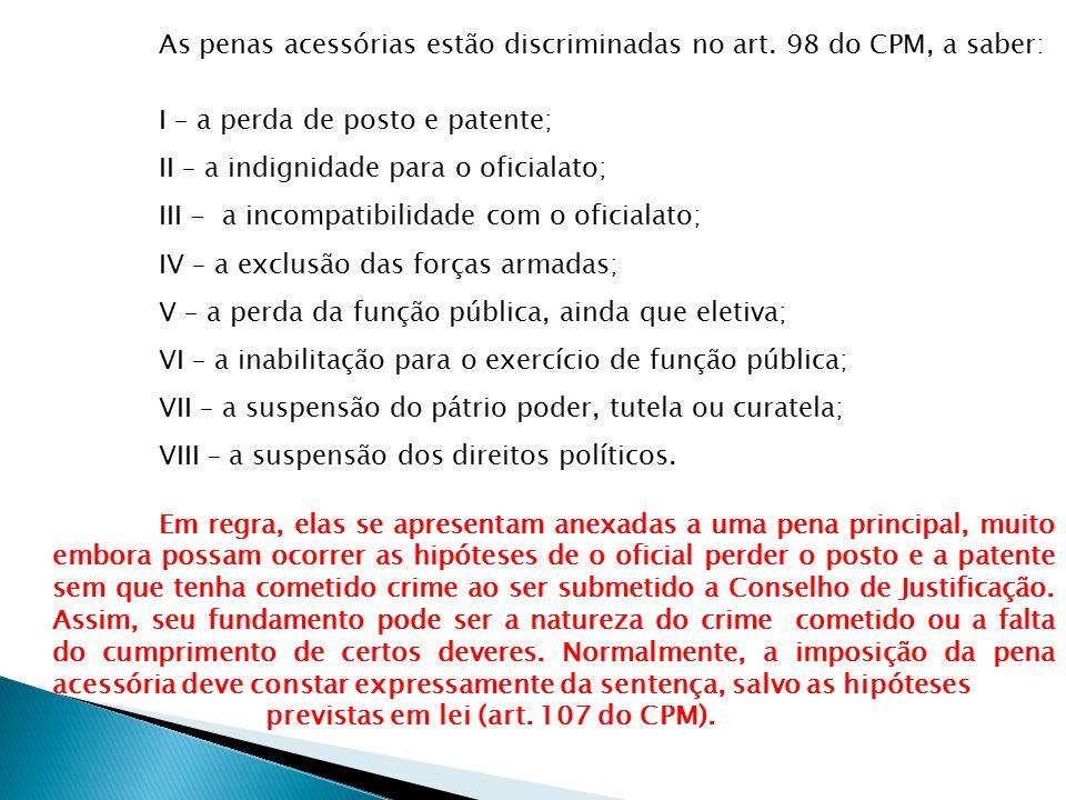 As penas acessórias estão discriminadas no art. 98 do CPM, a saber: I – a perda de posto e patente; II – a indignidade para o oficialato; III - a inco
