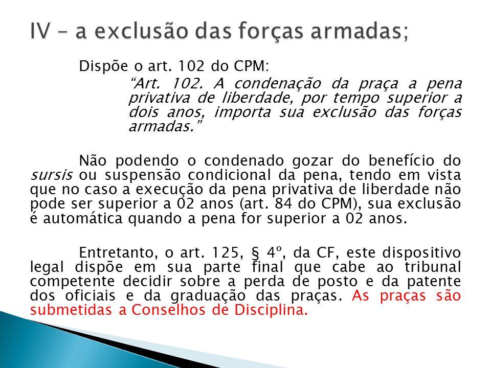 """Dispõe o art. 102 do CPM: """"Art. 102. A condenação da praça a pena privativa de liberdade, por tempo superior a dois anos, importa sua exclusão das for"""