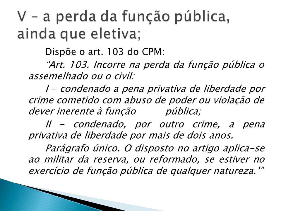 """Dispõe o art. 103 do CPM: """"Art. 103. Incorre na perda da função pública o assemelhado ou o civil: I - condenado a pena privativa de liberdade por crim"""